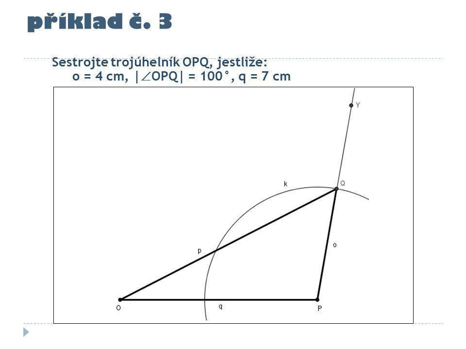 příklad č. 3 Sestrojte trojúhelník OPQ, jestliže: o = 4 cm, |  OPQ| = 100°, q = 7 cm