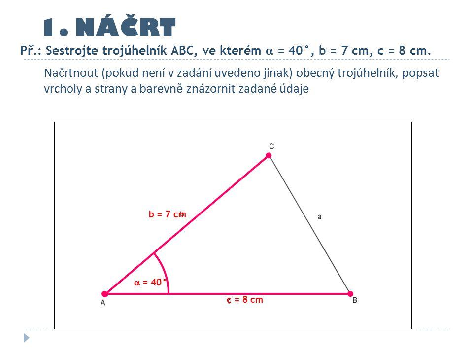 1.NÁČRT Př.: Sestrojte trojúhelník ABC, ve kterém  = 40°, b = 7 cm, c = 8 cm.