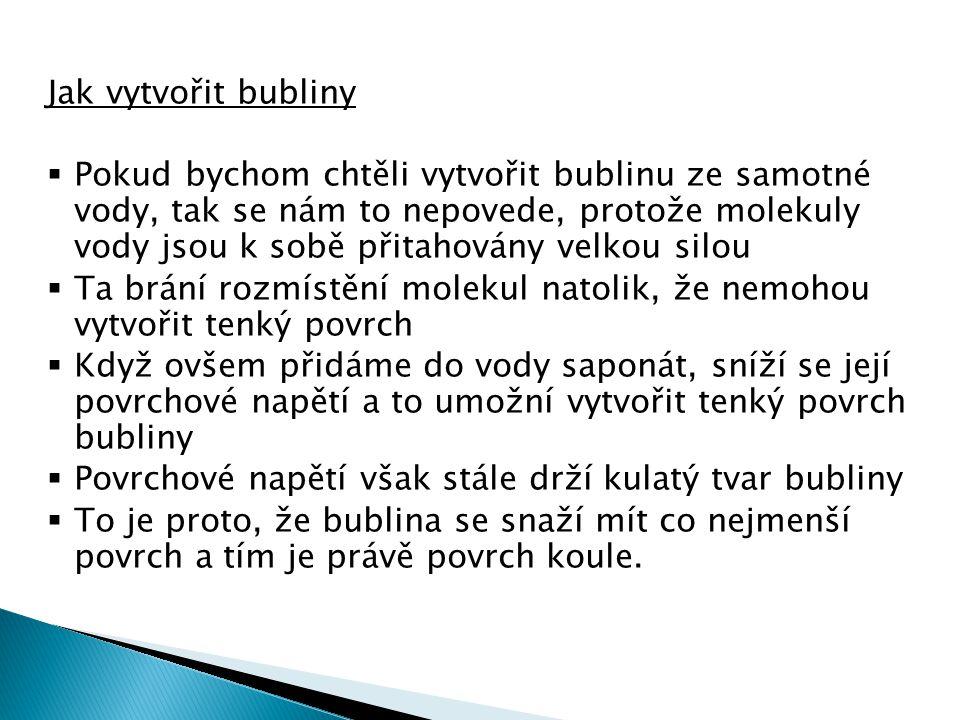 Jak vytvořit bubliny  Pokud bychom chtěli vytvořit bublinu ze samotné vody, tak se nám to nepovede, protože molekuly vody jsou k sobě přitahovány velkou silou  Ta brání rozmístění molekul natolik, že nemohou vytvořit tenký povrch  Když ovšem přidáme do vody saponát, sníží se její povrchové napětí a to umožní vytvořit tenký povrch bubliny  Povrchové napětí však stále drží kulatý tvar bubliny  To je proto, že bublina se snaží mít co nejmenší povrch a tím je právě povrch koule.