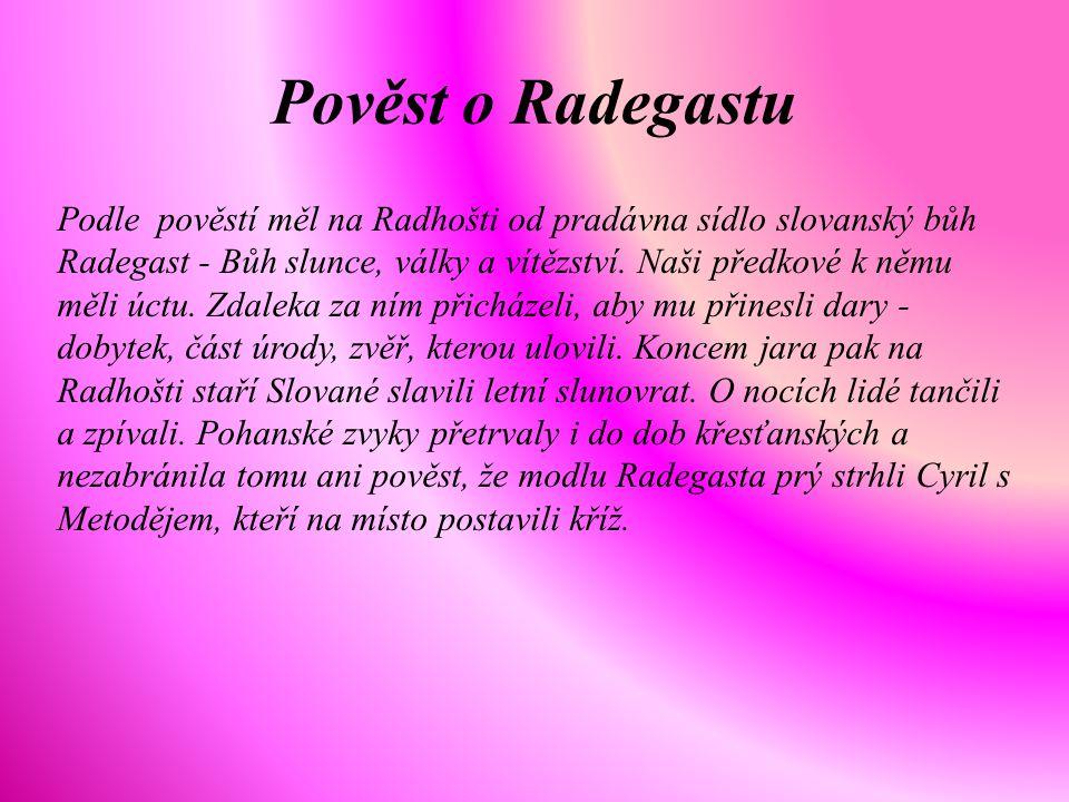 Podle pověstí měl na Radhošti od pradávna sídlo slovanský bůh Radegast - Bůh slunce, války a vítězství. Naši předkové k němu měli úctu. Zdaleka za ním