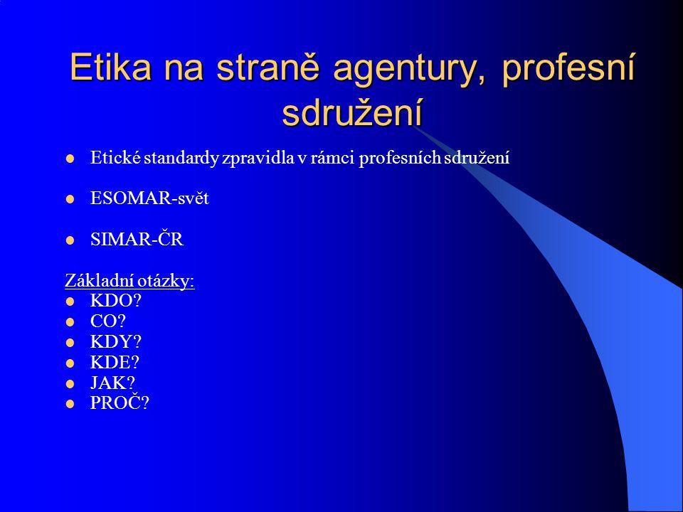 Etika na straně agentury, profesní sdružení Etické standardy zpravidla v rámci profesních sdružení ESOMAR-svět SIMAR-ČR Základní otázky: KDO? CO? KDY?