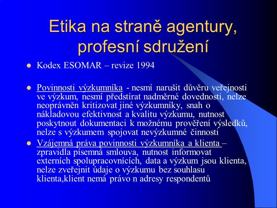 Etika na straně agentury, profesní sdružení Kodex ESOMAR – revize 1994 Povinnosti výzkumníka - nesmí narušit důvěru veřejnosti ve výzkum, nesmí předst
