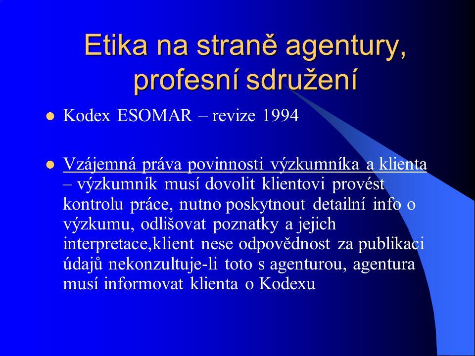 Etika na straně agentury, profesní sdružení Kodex ESOMAR – revize 1994 Vzájemná práva povinnosti výzkumníka a klienta – výzkumník musí dovolit kliento