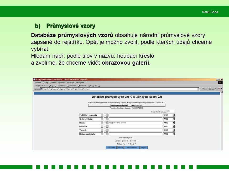 Karel Čada b) Průmyslové vzory Databáze průmyslových vzorů obsahuje národní průmyslové vzory zapsané do rejstříku. Opět je možno zvolit, podle kterých