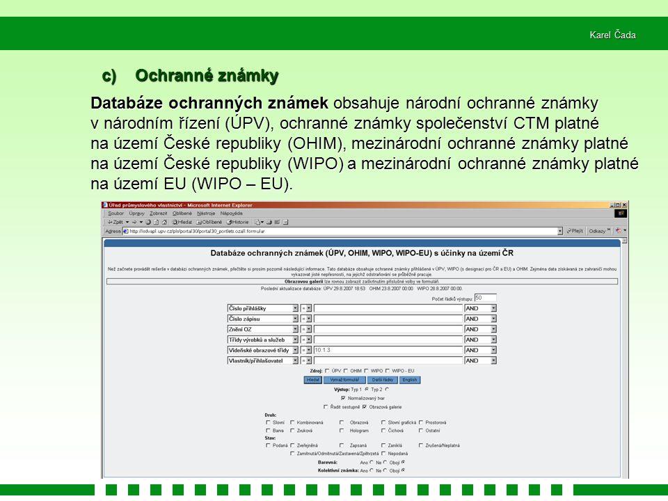 Karel Čada c) Ochranné známky Databáze ochranných známek obsahuje národní ochranné známky v národním řízení (ÚPV), ochranné známky společenství CTM platné na území České republiky (OHIM), mezinárodní ochranné známky platné na území České republiky (WIPO) a mezinárodní ochranné známky platné na území EU (WIPO – EU).