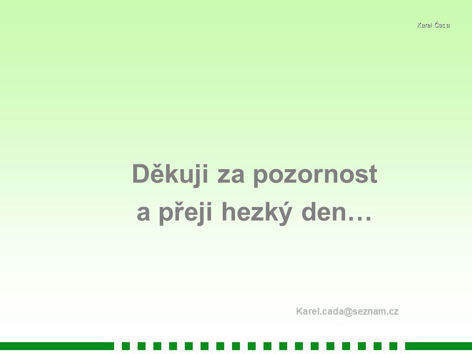 Karel Čada Děkuji za pozornost a přeji hezký den… Karel.cada@seznam.cz