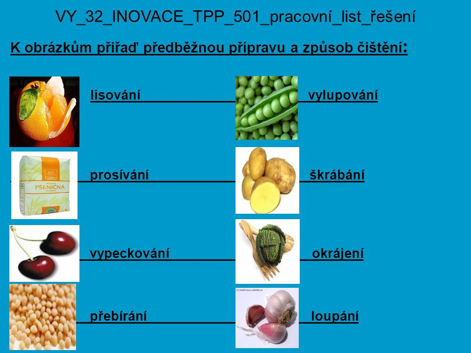 VY_32_INOVACE_TPP_501_pracovní_list_řešení K obrázkům přiřaď předběžnou přípravu a způsob čištění : lisování vylupování prosívání škrábání vypeckování