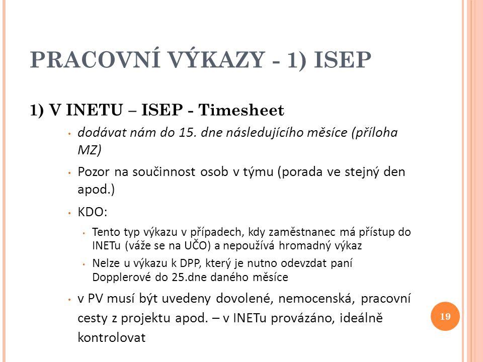 PRACOVNÍ VÝKAZY - 1) ISEP 1) V INETU – ISEP - Timesheet dodávat nám do 15. dne následujícího měsíce (příloha MZ) Pozor na součinnost osob v týmu (pora