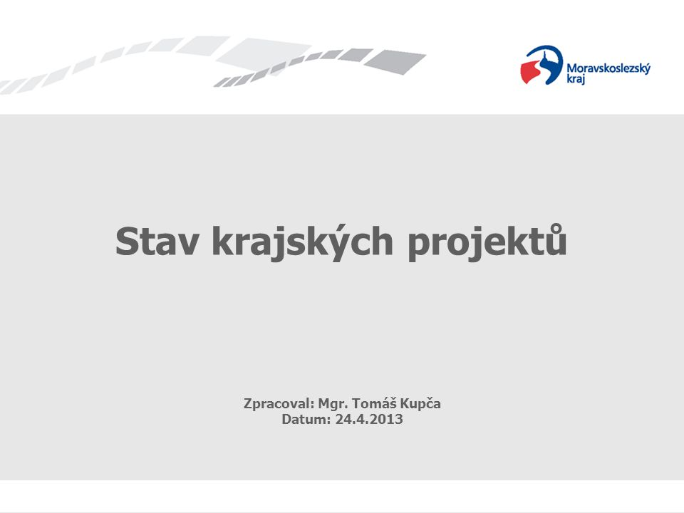 Stav krajských projektů Zpracoval: Mgr. Tomáš Kupča Datum: 24.4.2013