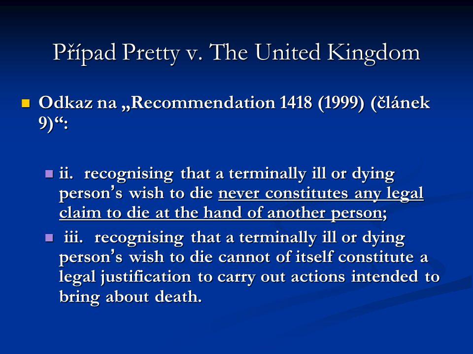 "Případ Pretty v. The United Kingdom Odkaz na ""Recommendation 1418 (1999) (článek 9)"": Odkaz na ""Recommendation 1418 (1999) (článek 9)"": ii. recognisin"