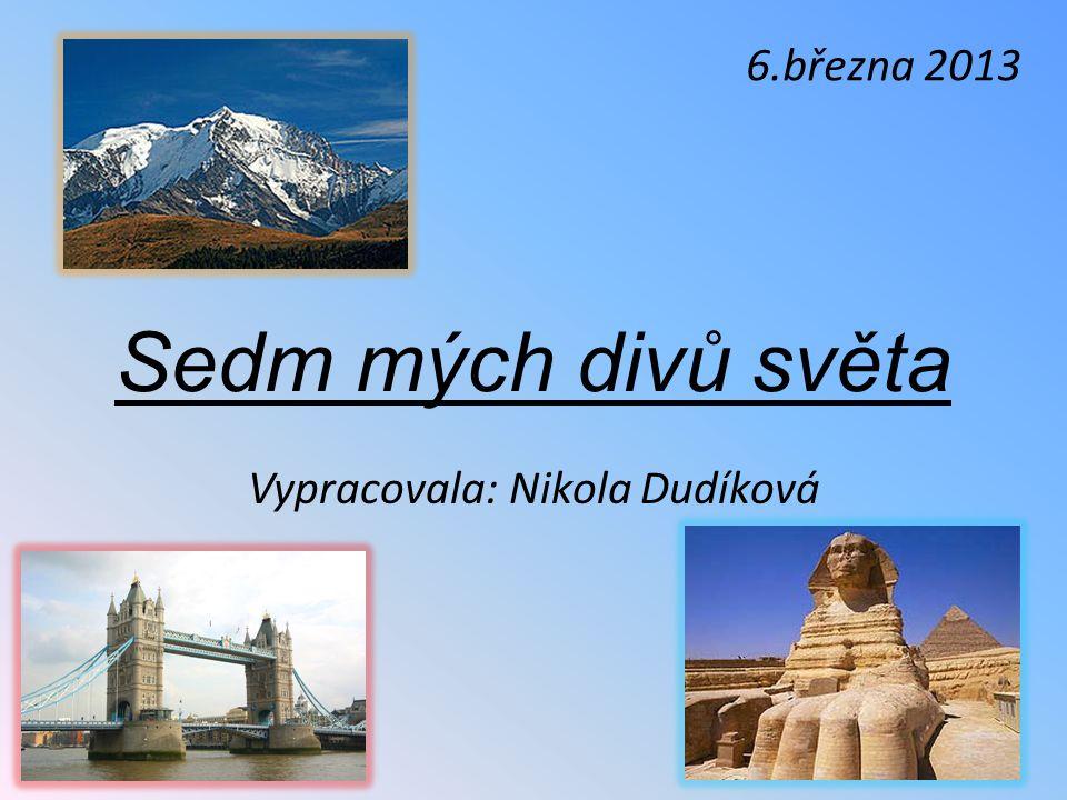 Sedm mých divů světa Vypracovala: Nikola Dudíková 6.března 2013