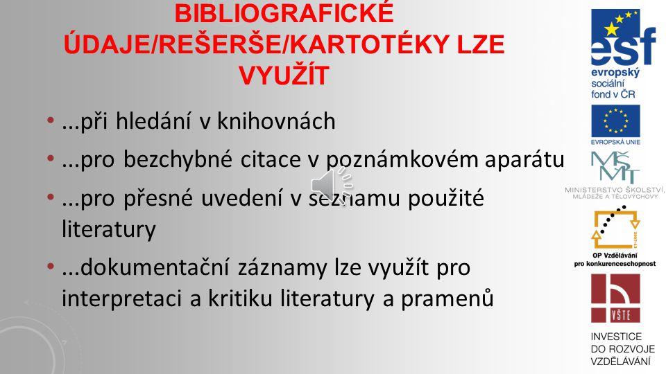 BIBLIOGRAFICKÉ ÚDAJE/REŠERŠE/KARTOTÉKY LZE VYUŽÍT...při hledání v knihovnách...pro bezchybné citace v poznámkovém aparátu...pro přesné uvedení v seznamu použité literatury...dokumentační záznamy lze využít pro interpretaci a kritiku literatury a pramenů