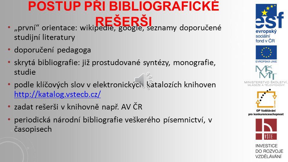 """POSTUP PŘI BIBLIOGRAFICKÉ REŠERŠI """"první orientace: wikipedie, google, seznamy doporučené studijní literatury doporučení pedagoga skrytá bibliografie: již prostudované syntézy, monografie, studie podle klíčových slov v elektronických katalozích knihoven http://katalog.vstecb.cz/ http://katalog.vstecb.cz/ zadat rešerši v knihovně např."""