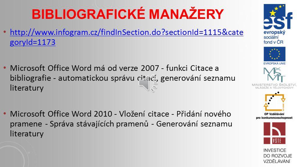 BIBLIOGRAFICKÉ MANAŽERY http://www.infogram.cz/findInSection.do?sectionId=1115&cate goryId=1173 http://www.infogram.cz/findInSection.do?sectionId=1115&cate goryId=1173 Microsoft Office Word má od verze 2007 - funkci Citace a bibliografie - automatickou správu citací, generování seznamu literatury Microsoft Office Word 2010 - Vložení citace - Přidání nového pramene - Správa stávajících pramenů - Generování seznamu literatury