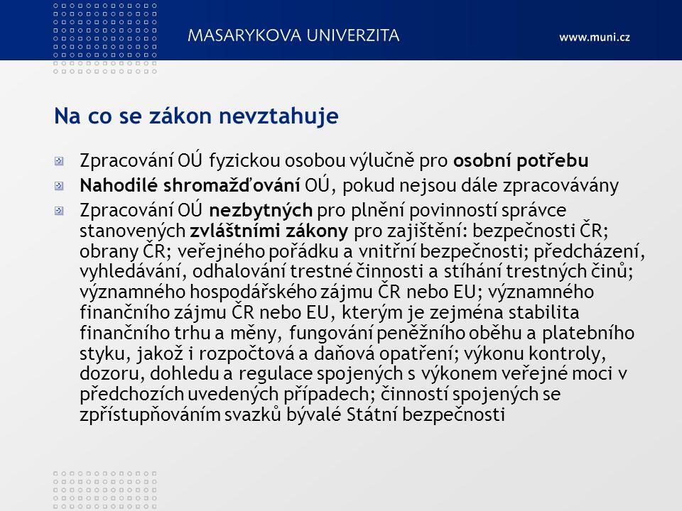 Na co se zákon nevztahuje Zpracování OÚ fyzickou osobou výlučně pro osobní potřebu Nahodilé shromažďování OÚ, pokud nejsou dále zpracovávány Zpracování OÚ nezbytných pro plnění povinností správce stanovených zvláštními zákony pro zajištění: bezpečnosti ČR; obrany ČR; veřejného pořádku a vnitřní bezpečnosti; předcházení, vyhledávání, odhalování trestné činnosti a stíhání trestných činů; významného hospodářského zájmu ČR nebo EU; významného finančního zájmu ČR nebo EU, kterým je zejména stabilita finančního trhu a měny, fungování peněžního oběhu a platebního styku, jakož i rozpočtová a daňová opatření; výkonu kontroly, dozoru, dohledu a regulace spojených s výkonem veřejné moci v předchozích uvedených případech; činností spojených se zpřístupňováním svazků bývalé Státní bezpečnosti