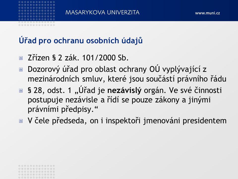 Úřad pro ochranu osobních údajů Zřízen § 2 zák. 101/2000 Sb. Dozorový úřad pro oblast ochrany OÚ vyplývající z mezinárodních smluv, které jsou součást