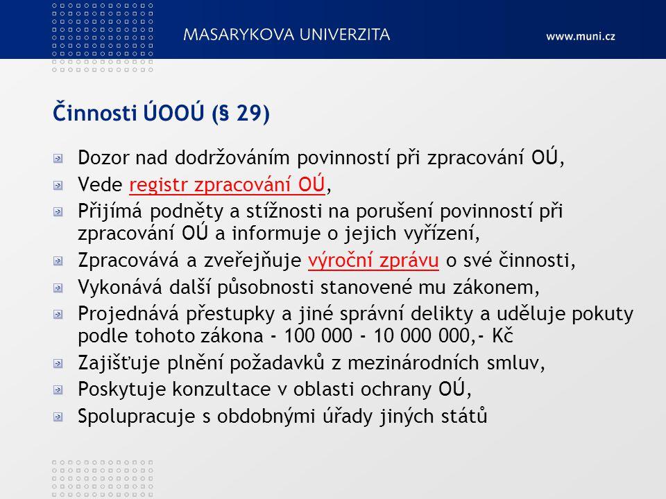 Činnosti ÚOOÚ (§ 29) Dozor nad dodržováním povinností při zpracování OÚ, Vede registr zpracování OÚ,registr zpracování OÚ Přijímá podněty a stížnosti na porušení povinností při zpracování OÚ a informuje o jejich vyřízení, Zpracovává a zveřejňuje výroční zprávu o své činnosti,výroční zprávu Vykonává další působnosti stanovené mu zákonem, Projednává přestupky a jiné správní delikty a uděluje pokuty podle tohoto zákona - 100 000 - 10 000 000,- Kč Zajišťuje plnění požadavků z mezinárodních smluv, Poskytuje konzultace v oblasti ochrany OÚ, Spolupracuje s obdobnými úřady jiných států