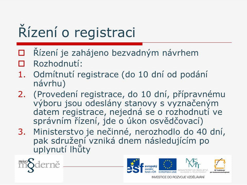 Řízení o registraci  Řízení je zahájeno bezvadným návrhem  Rozhodnutí: 1.Odmítnutí registrace (do 10 dní od podání návrhu) 2.(Provedení registrace, do 10 dní, přípravnému výboru jsou odeslány stanovy s vyznačeným datem registrace, nejedná se o rozhodnutí ve správním řízení, jde o úkon osvědčovací) 3.Ministerstvo je nečinné, nerozhodlo do 40 dní, pak sdružení vzniká dnem následujícím po uplynutí lhůty