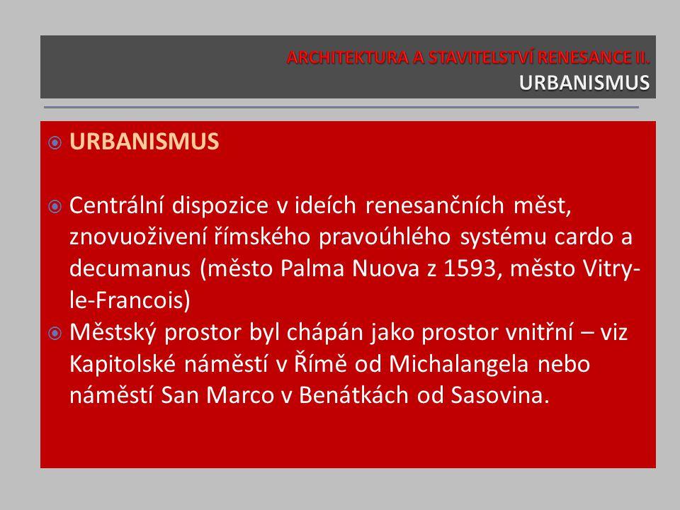  URBANISMUS  Centrální dispozice v ideích renesančních měst, znovuoživení římského pravoúhlého systému cardo a decumanus (město Palma Nuova z 1593,