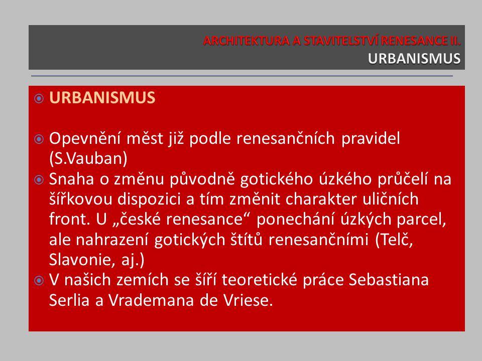  URBANISMUS  Opevnění měst již podle renesančních pravidel (S.Vauban)  Snaha o změnu původně gotického úzkého průčelí na šířkovou dispozici a tím změnit charakter uličních front.