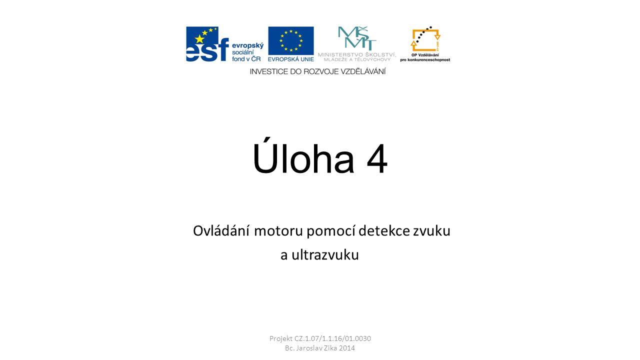 Úloha 4 Ovládání motoru pomocí detekce zvuku a ultrazvuku Projekt CZ.1.07/1.1.16/01.0030 Bc.