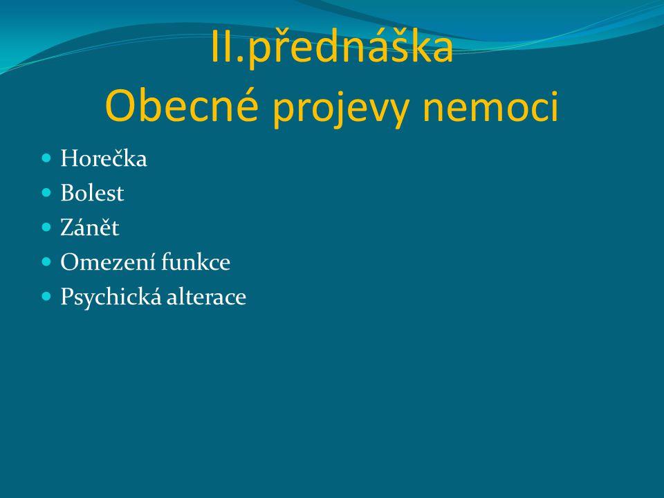 II.přednáška Obecné projevy nemoci Horečka Bolest Zánět Omezení funkce Psychická alterace