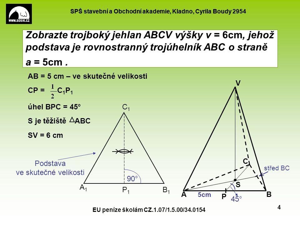 SPŠ stavební a Obchodní akademie, Kladno, Cyrila Boudy 2954 EU peníze školám CZ.1.07/1.5.00/34.0154 5 Zobrazte pravidelný šestiboký hranol o hraně podstavy a = 4 a výšce v = 7 úhel ABE = 45 0 AE = A 1 P 1 (zmenší na polovinu) FC = F 1 C 1 (ve skutečné velikosti) 90° A B E F C D S1S1 A1A1 B1B1 C1C1 D1D1 E1E1 F1F1 P1P1 Q1Q1 A´ B´ E´ F´ C´ D´ 45°
