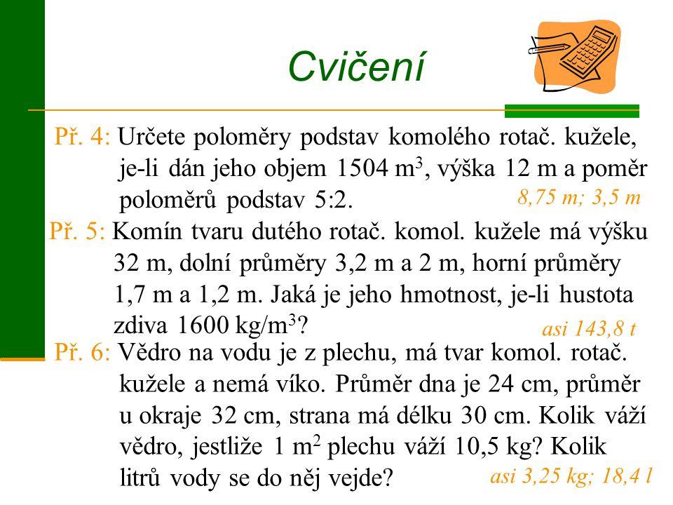 Př. 5: Komín tvaru dutého rotač. komol. kužele má výšku 32 m, dolní průměry 3,2 m a 2 m, horní průměry 1,7 m a 1,2 m. Jaká je jeho hmotnost, je-li hus