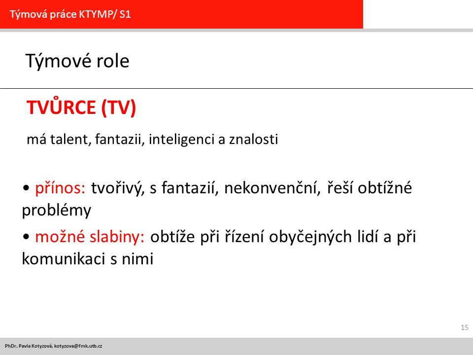 PhDr. Pavla Kotyzová, kotyzova@fmk.utb.cz Týmové role Týmová práce KTYMP/ S1 TVŮRCE (TV) má talent, fantazii, inteligenci a znalosti přínos: tvořivý,