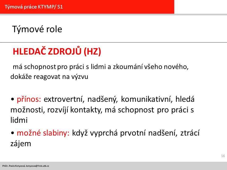 PhDr. Pavla Kotyzová, kotyzova@fmk.utb.cz Týmové role Týmová práce KTYMP/ S1 HLEDAČ ZDROJŮ (HZ) má schopnost pro práci s lidmi a zkoumání všeho nového
