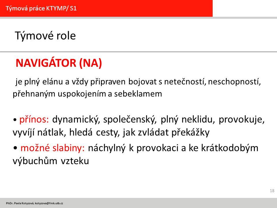 PhDr. Pavla Kotyzová, kotyzova@fmk.utb.cz Týmové role Týmová práce KTYMP/ S1 NAVIGÁTOR (NA) je plný elánu a vždy připraven bojovat s netečností, nesch