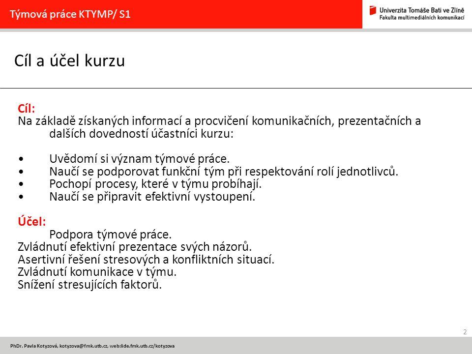 2 PhDr. Pavla Kotyzová, kotyzova@fmk.utb.cz, web:lide.fmk.utb.cz/kotyzova Cíl a účel kurzu Týmová práce KTYMP/ S1 Cíl: Na základě získaných informací