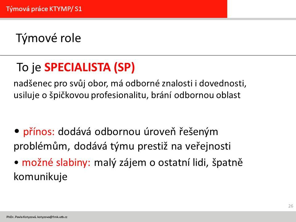 PhDr. Pavla Kotyzová, kotyzova@fmk.utb.cz Týmové role Týmová práce KTYMP/ S1 To je SPECIALISTA (SP) nadšenec pro svůj obor, má odborné znalosti i dove