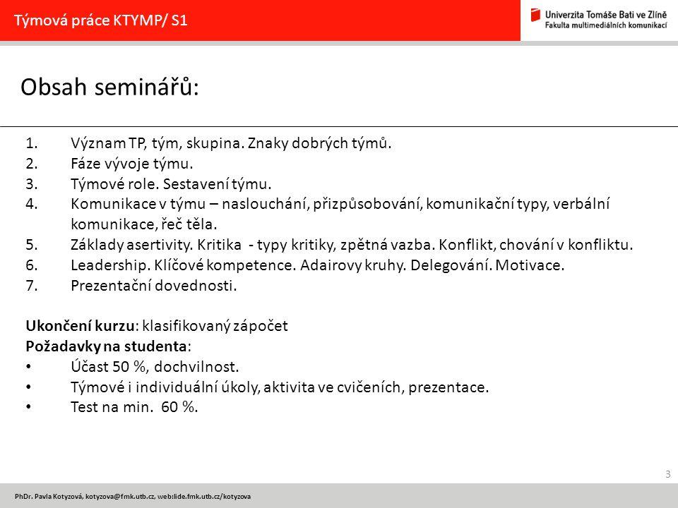 3 PhDr. Pavla Kotyzová, kotyzova@fmk.utb.cz, web:lide.fmk.utb.cz/kotyzova Obsah seminářů: Týmová práce KTYMP/ S1 1.Význam TP, tým, skupina. Znaky dobr