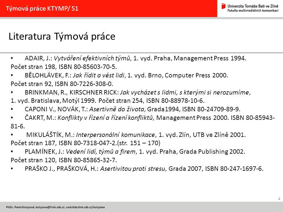 4 PhDr. Pavla Kotyzová, kotyzova@fmk.utb.cz, web:lide.fmk.utb.cz/kotyzova Literatura Týmová práce Týmová práce KTYMP/ S1 ADAIR, J.: Vytváření efektivn