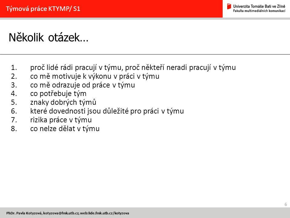 6 PhDr. Pavla Kotyzová, kotyzova@fmk.utb.cz, web:lide.fmk.utb.cz/kotyzova Několik otázek… Týmová práce KTYMP/ S1 1.proč lidé rádi pracují v týmu, proč