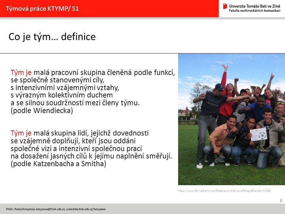 8 PhDr. Pavla Kotyzová, kotyzova@fmk.utb.cz, web:lide.fmk.utb.cz/kotyzova Co je tým… definice Týmová práce KTYMP/ S1 Tým je malá pracovní skupina člen