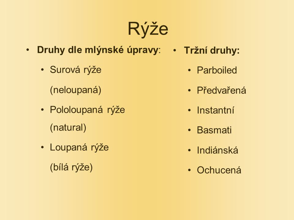 Rýže Druhy dle mlýnské úpravy: Surová rýže (neloupaná) Pololoupaná rýže (natural) Loupaná rýže (bílá rýže) Tržní druhy: Parboiled Předvařená Instantní