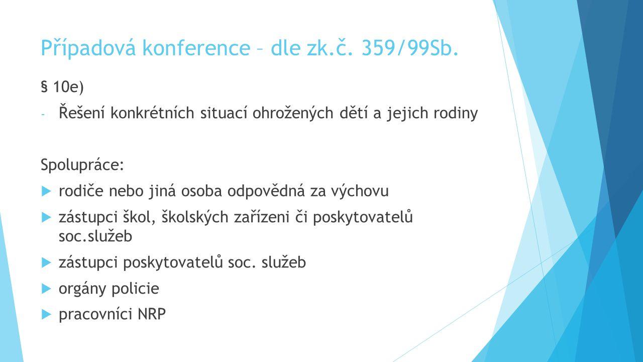 Případová konference – dle zk.č. 359/99Sb. § 10e) - Řešení konkrétních situací ohrožených dětí a jejich rodiny Spolupráce:  rodiče nebo jiná osoba od