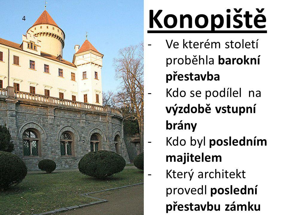 4 Konopiště -Ve kterém století proběhla barokní přestavba -Kdo se podílel na výzdobě vstupní brány -Kdo byl posledním majitelem -Který architekt prove