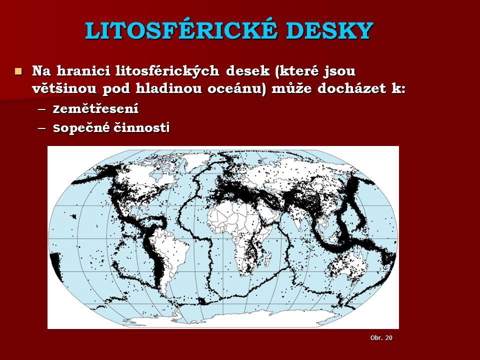 LITOSFÉRICKÉ DESKY Na hranici litosférických desek (které jsou většinou pod hladinou oceánu) může docházet k: Na hranici litosférických desek (které jsou většinou pod hladinou oceánu) může docházet k: –z emětřesení –s opečn é činnost i Obr.