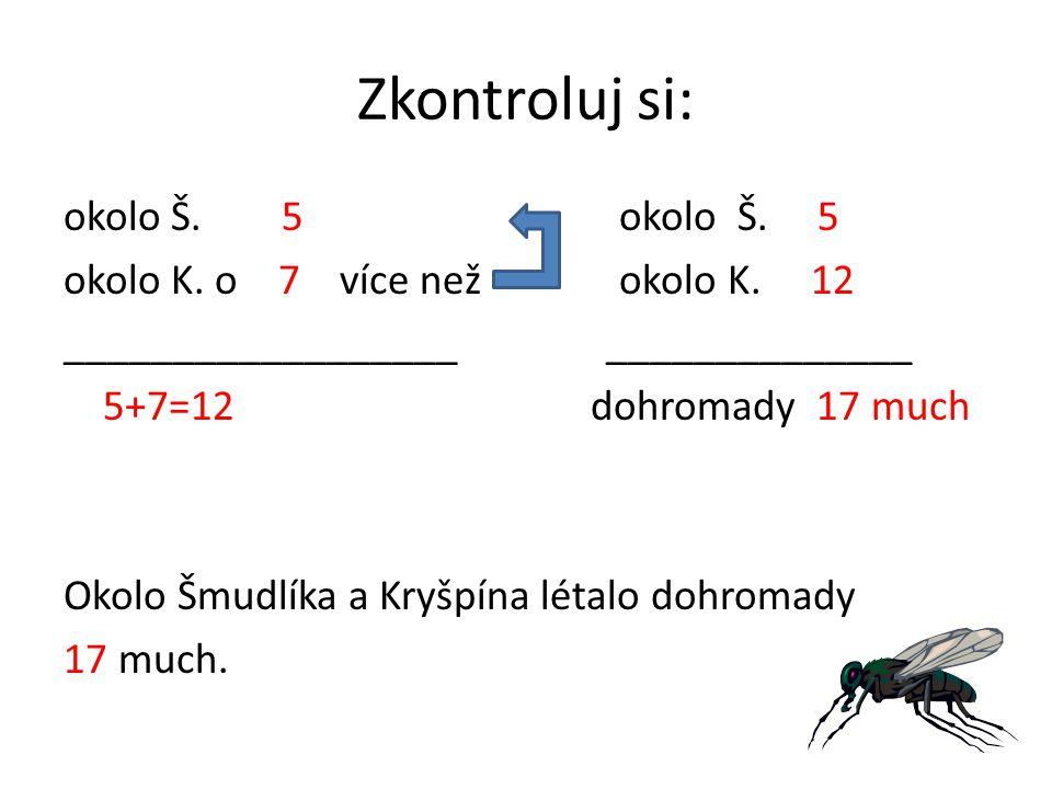 Zkontroluj si: okolo Š. 5 okolo K. o 7 více než okolo K. 12 __________________ ______________ 5+7=12 dohromady 17 much Okolo Šmudlíka a Kryšpína létal