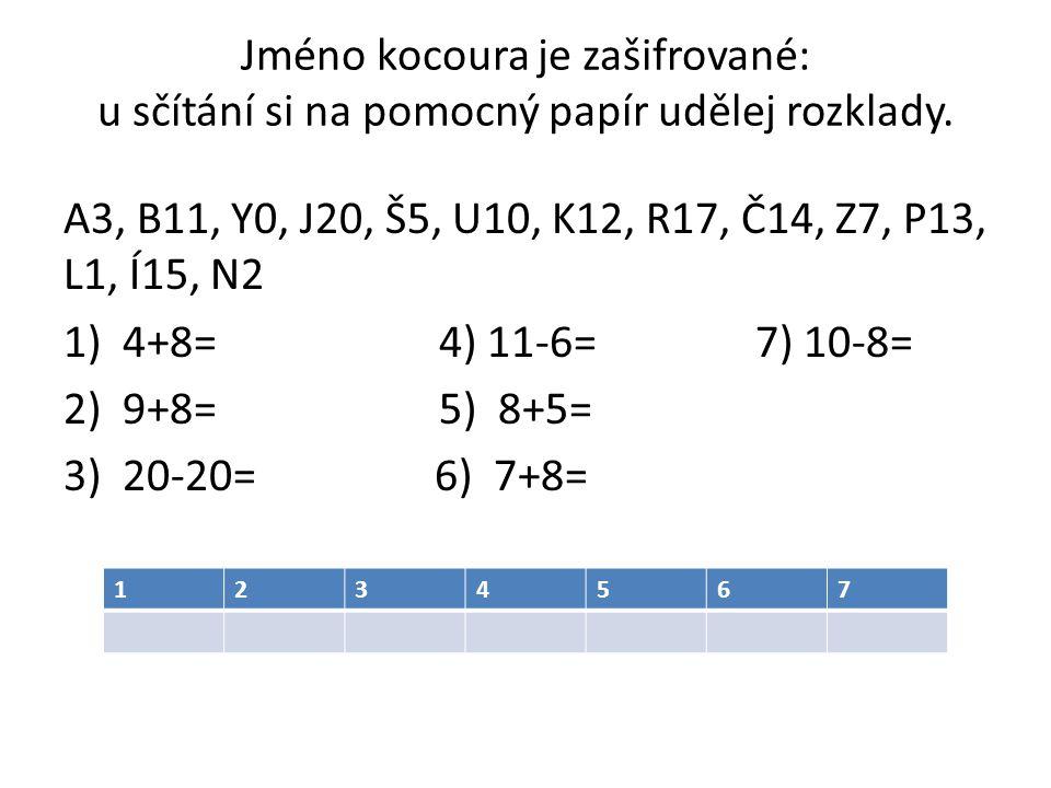 Jméno kocoura je zašifrované: u sčítání si na pomocný papír udělej rozklady. A3, B11, Y0, J20, Š5, U10, K12, R17, Č14, Z7, P13, L1, Í15, N2 1) 4+8= 4)