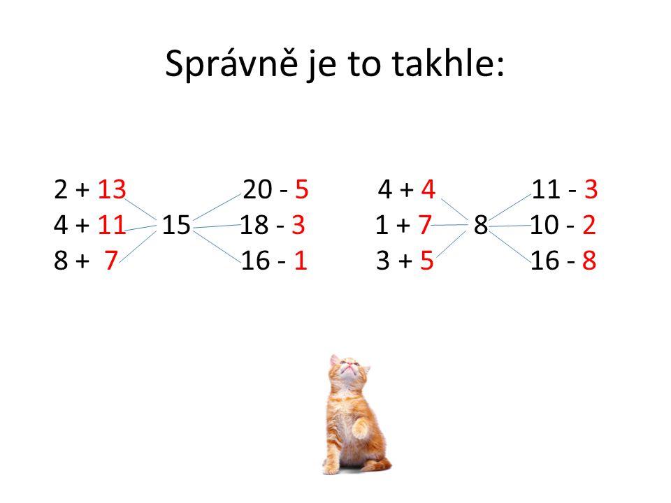 Správně je to takhle: 2 + 13 20 - 5 4 + 4 11 - 3 4 + 11 15 18 - 3 1 + 7 8 10 - 2 8 + 7 16 - 1 3 + 5 16 - 8