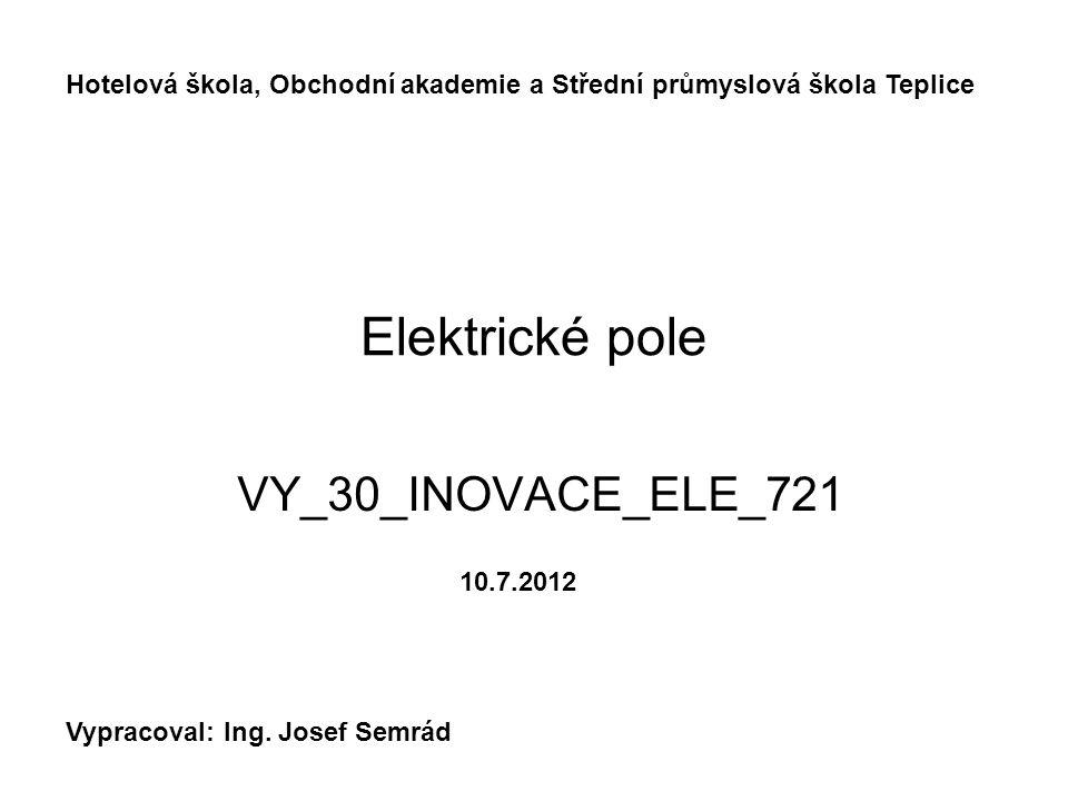 Elektrické pole VY_30_INOVACE_ELE_721 Hotelová škola, Obchodní akademie a Střední průmyslová škola Teplice Vypracoval: Ing. Josef Semrád 10.7.2012