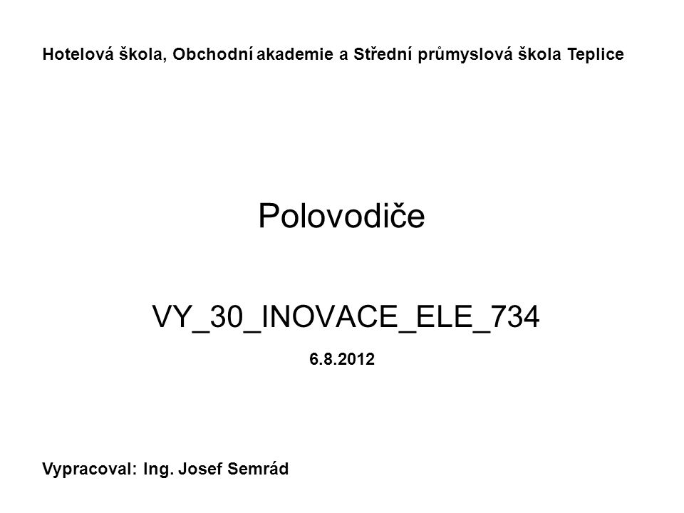 Polovodiče VY_30_INOVACE_ELE_734 Hotelová škola, Obchodní akademie a Střední průmyslová škola Teplice Vypracoval: Ing. Josef Semrád 6.8.2012
