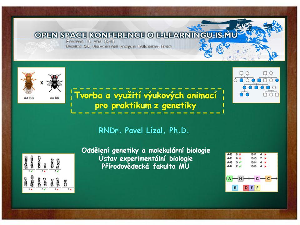 Tvorba a využití výukových animací pro praktikum z genetiky RNDr. Pavel Lízal, Ph.D. Oddělení genetiky a molekulární biologie Ústav experimentální bio