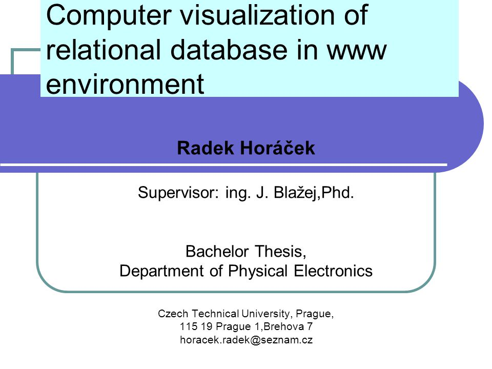 Computer visualization of relational database in www environment Radek Horáček Supervisor: ing. J. Blažej,Phd. Bachelor Thesis, Department of Physical