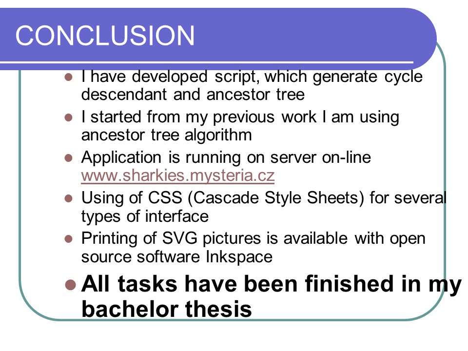 CONCLUSION I have developed script, which generate cycle descendant and ancestor tree I started from my previous work I am using ancestor tree algorithm Application is running on server on-line www.sharkies.mysteria.cz www.sharkies.mysteria.cz Using of CSS (Cascade Style Sheets) for several types of interface Printing of SVG pictures is available with open source software Inkspace All tasks have been finished in my bachelor thesis