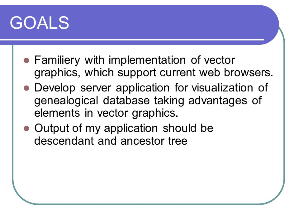 PURPOSE There are many applications for genealogist, but only very little of them use vector graphics, and if they use it, it isn't based on PHP but on JavaScript JavaScript -> it should be applet -> running on a client-side => whole database should transfer to client => DISADVATAGE ADVANTAGE of PHP -> server application => we eliminate whole database transfer
